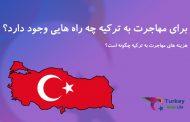 برای مهاجرت به ترکیه چه راه هایی وجود دارد؟